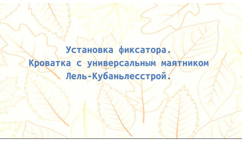 Установка фиксатора. Кроватка с универсальным маятником Лель-Кубаньлесстрой.